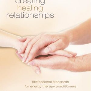 Creating Healing Relationships: Professional Standards for Energy Therapy